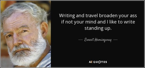 quote-writing-and-travel-broaden-your-ass-if-not-your-mind-and-i-like-to-write-standing-up-ernest-hemingway